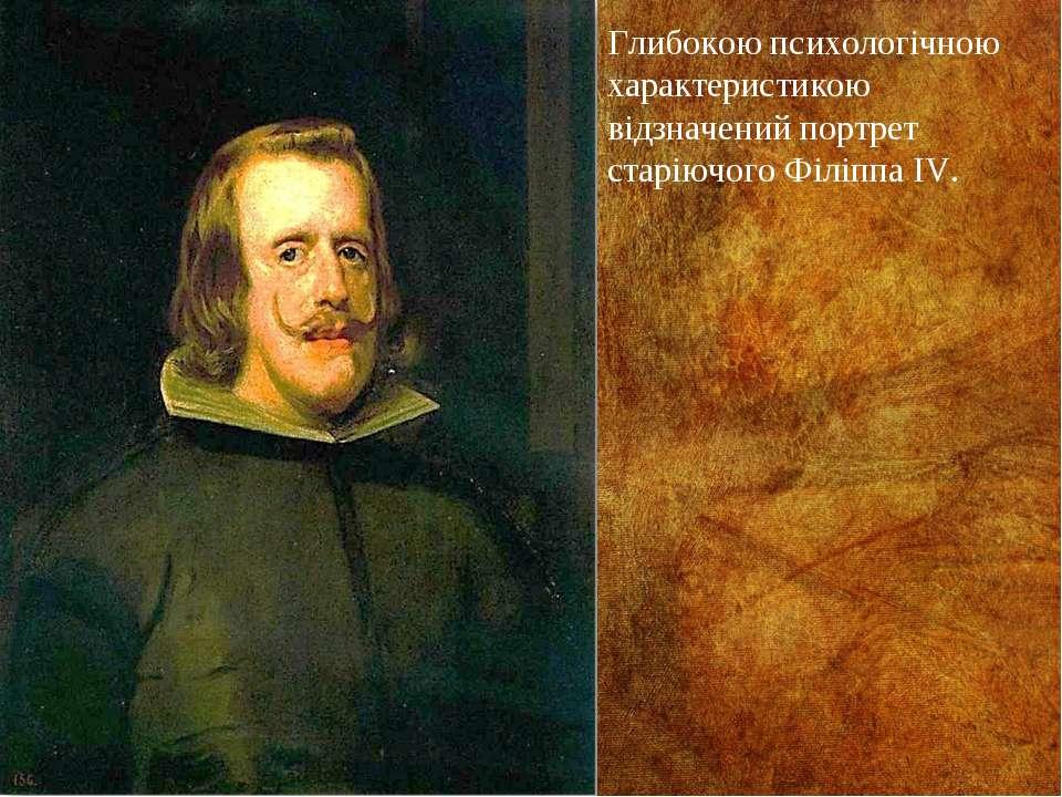 Глибокою психологічною характеристикою відзначений портрет старіючого Філіппа...