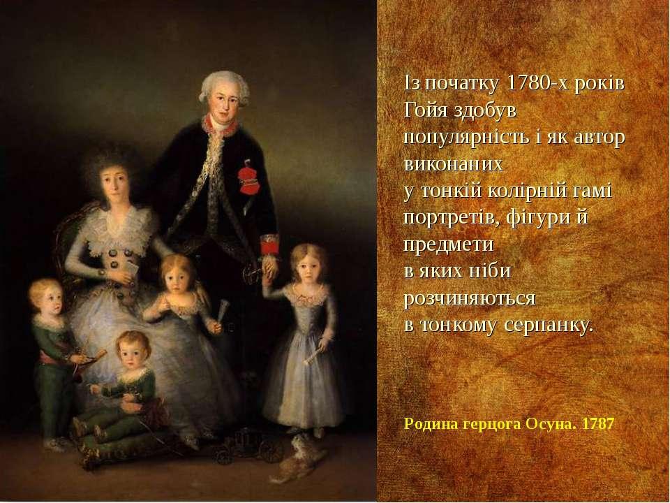 Із початку 1780-х років Гойя здобув популярність і як автор виконаних у тонкі...