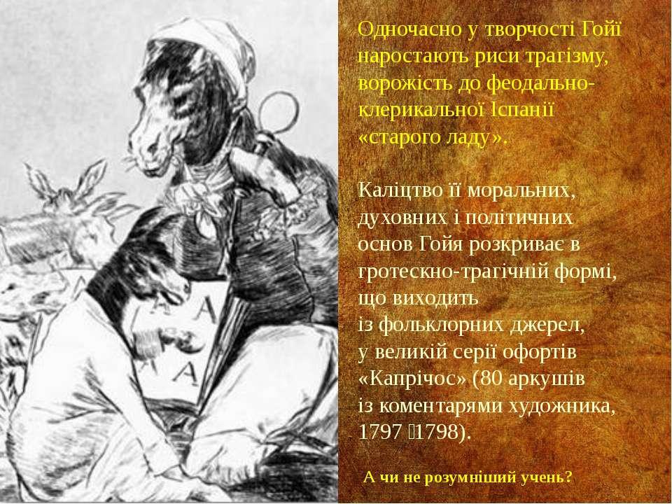 Одночасно у творчості Гойї наростають риси трагізму, ворожість до феодально-к...
