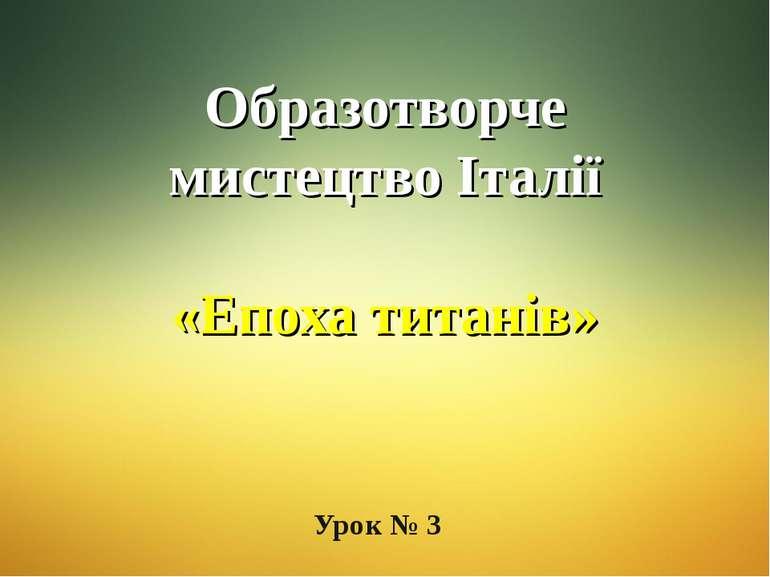 Образотворче мистецтво Італії «Епоха титанів» Урок № 3