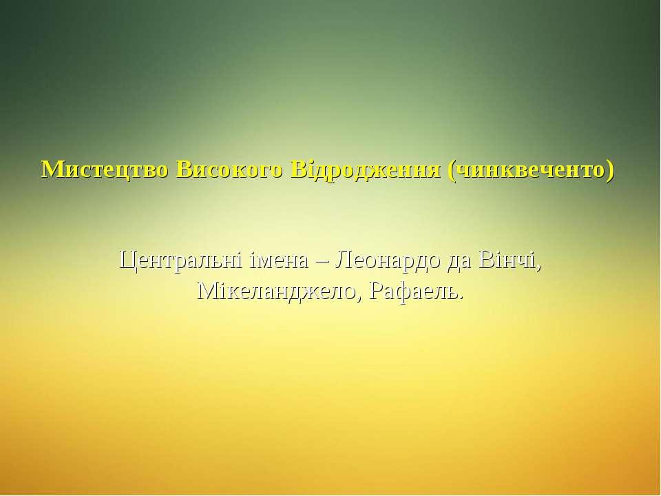 Мистецтво Високого Відродження (чинквеченто) Центральні імена – Леонардо да В...
