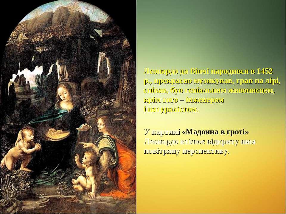 Леонардо да Вінчі народився в 1452 р., прекрасно музикував, грав на лірі, спі...