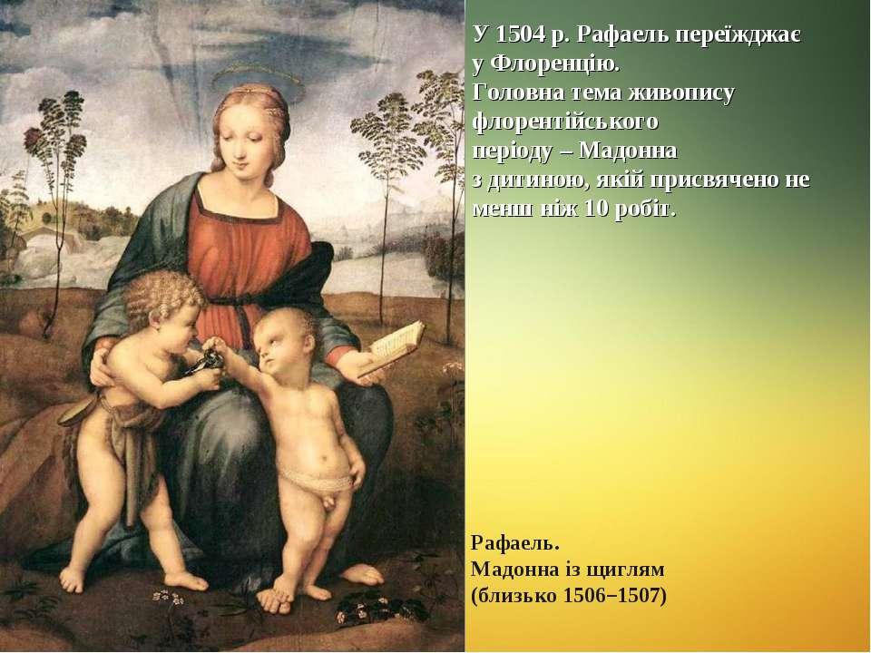 У 1504 р. Рафаель переїжджає у Флоренцію. Головна тема живопису флорентійсько...
