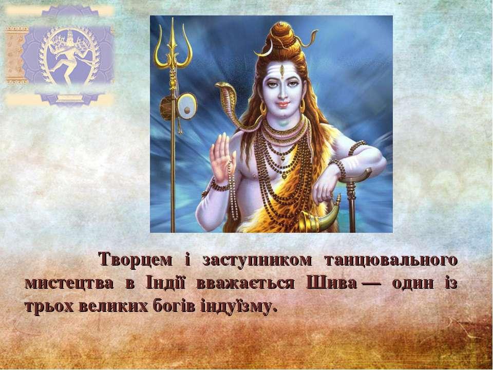 Творцем і заступником танцювального мистецтва в Індії вважається Шива— один ...