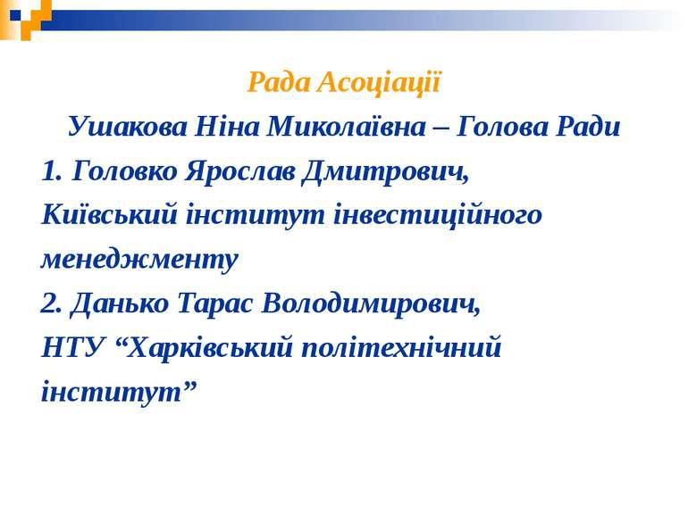 Рада Асоціації Ушакова Ніна Миколаївна – Голова Ради 1. Головко Ярослав Дмитр...