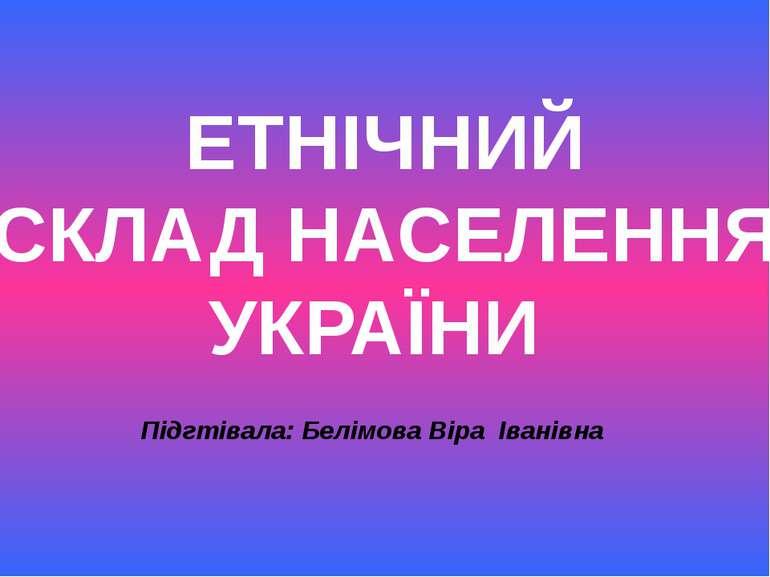ЕТНІЧНИЙ СКЛАД НАСЕЛЕННЯ УКРАЇНИ Підгтівала: Белімова Віра Іванівна
