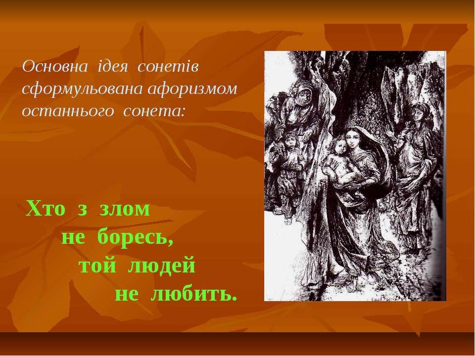 Основна ідея сонетів сформульована афоризмом останнього сонета: Хто з злом не...