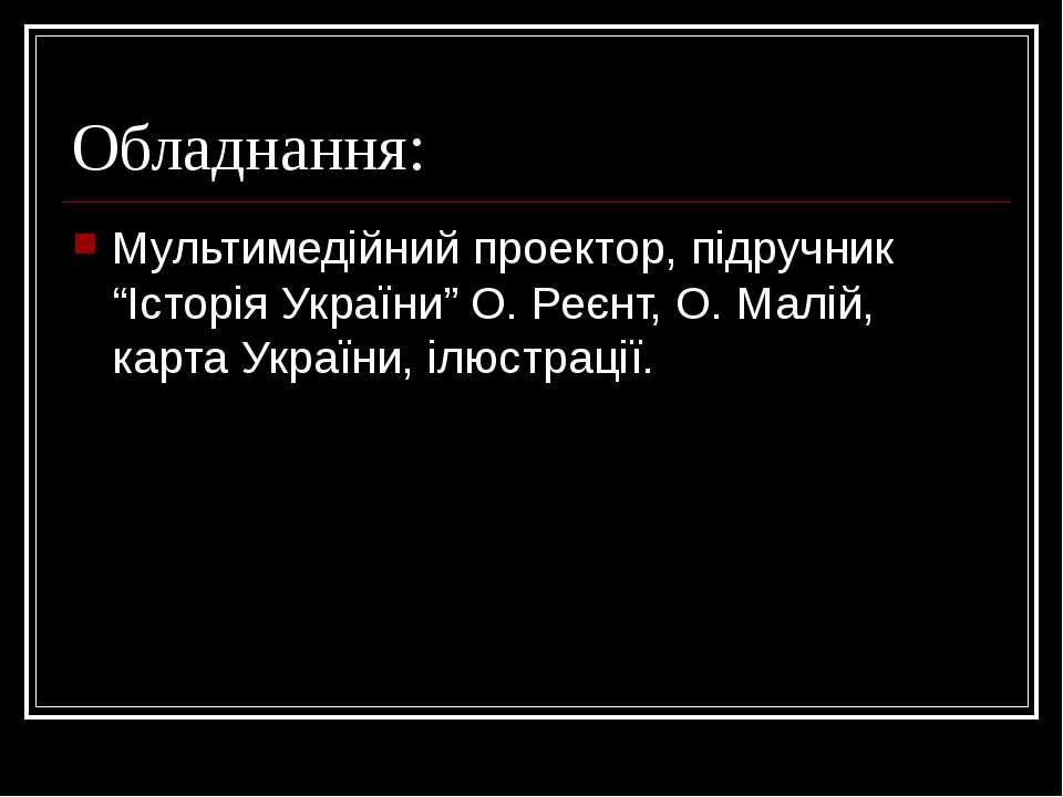 """Обладнання: Мультимедійний проектор, підручник """"Історія України"""" О. Реєнт, О...."""