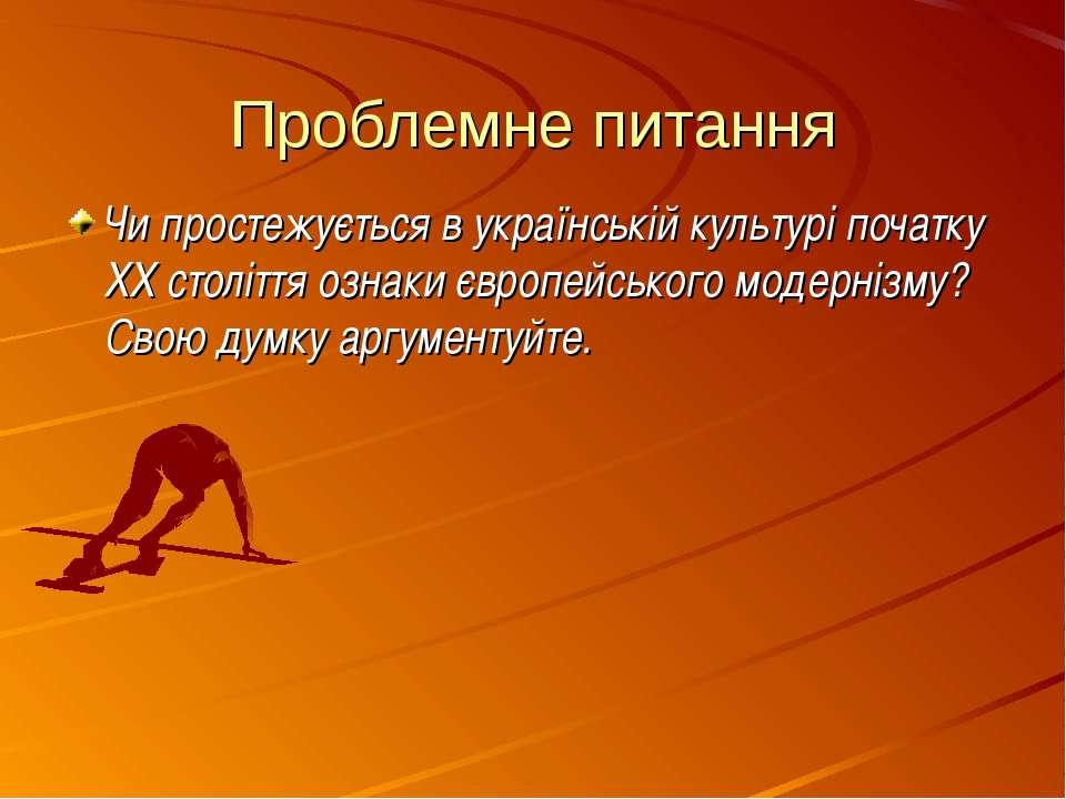 Проблемне питання Чи простежується в українській культурі початку ХХ століття...