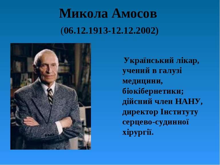 Микола Амосов (06.12.1913-12.12.2002) Український лікар, учений в галузі меди...