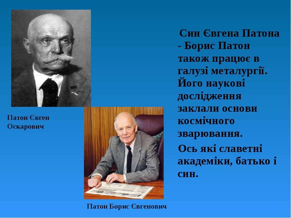 Син Євгена Патона - Борис Патон також працює в галузі металургії. Його науков...
