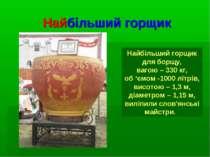 Найбільший горщик Найбільший горщик для борщу, вагою – 330 кг, об 'ємом -1000...
