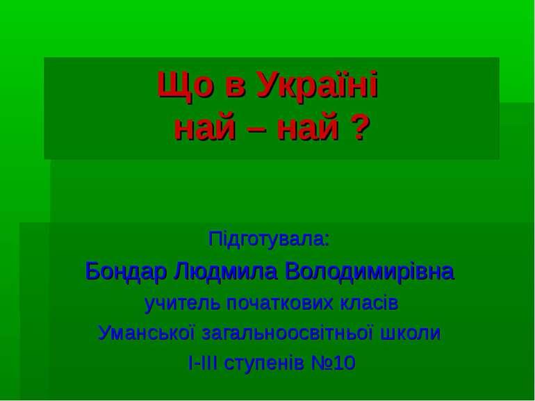 Що в Україні най – най ? Підготувала: Бондар Людмила Володимирівна учитель по...