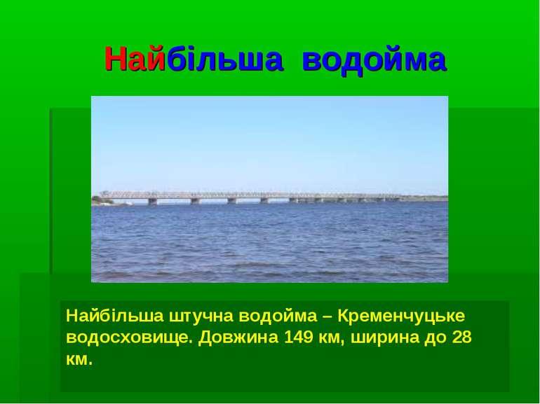 Найбільша водойма Найбільша штучна водойма – Кременчуцьке водосховище. Довжин...