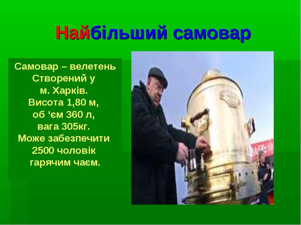 Найбільший самовар Самовар – велетень Створений у м. Харків. Висота 1,80 м, о...