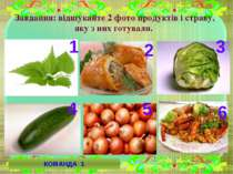 Завдання: відшукайте 2 фото продуктів і страву, яку з них готували. 5 6 4 3 2...