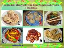 Завдання: відшукайте на фото українські страви з борошна. 1 2 3 4 5 6 КОМАНДА 1