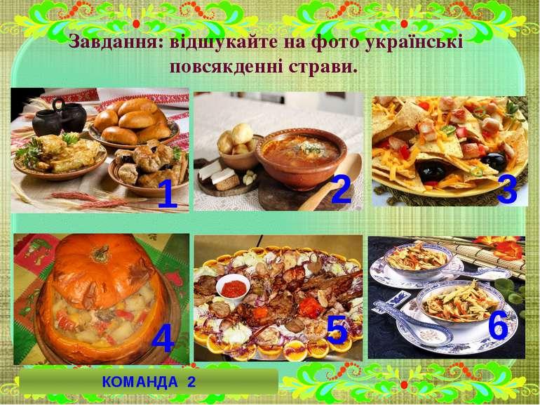 Завдання: відшукайте на фото українські повсякденні страви. 1 6 3 4 2 5 КОМАН...