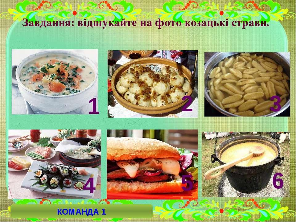 Завдання: відшукайте на фото козацькі страви. 6 4 5 2 3 1 КОМАНДА 1