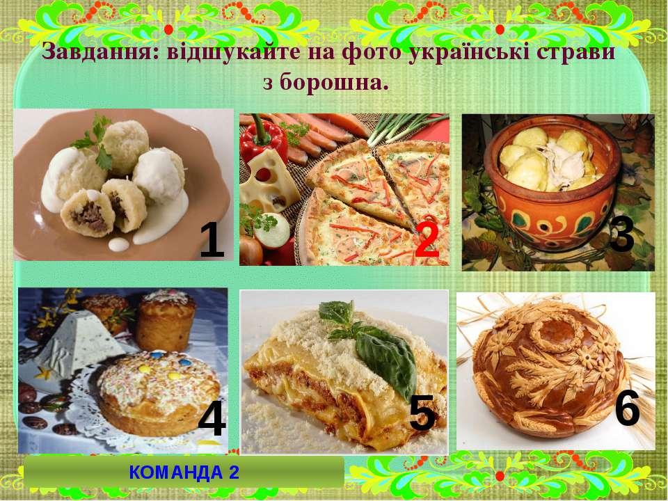 Завдання: відшукайте на фото українські страви з борошна. 6 2 5 4 3 1 КОМАНДА 2