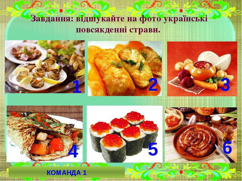 Завдання: відшукайте на фото українські повсякденні страви. 6 4 5 2 3 1 КОМАН...