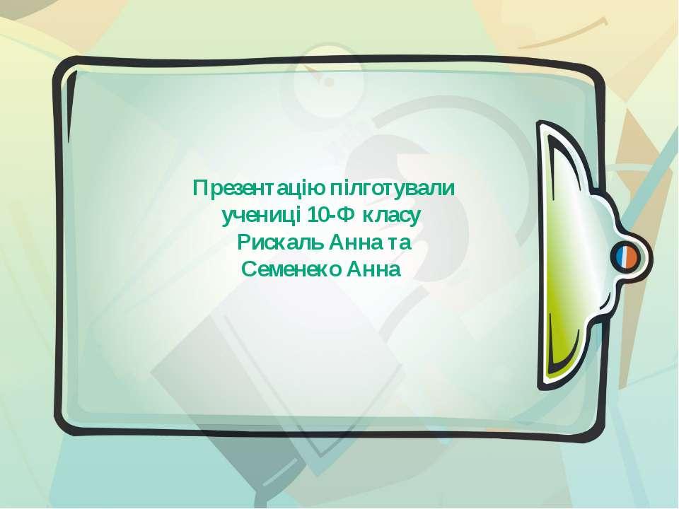 Презентацію пілготували учениці 10-Ф класу Рискаль Анна та Семенеко Анна