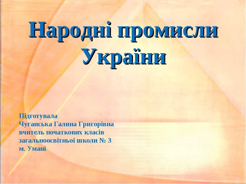 Народні промисли України Підготувала Чуганська Галина Григорівна вчитель поча...
