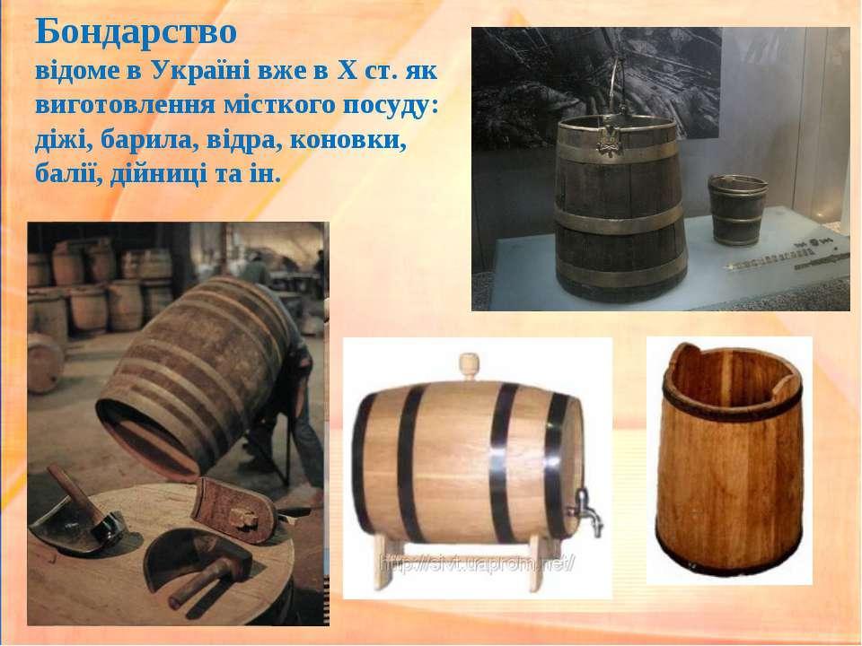 Бондарство відоме в Україні вже в Х ст. як виготовлення місткого посуду: діжі...