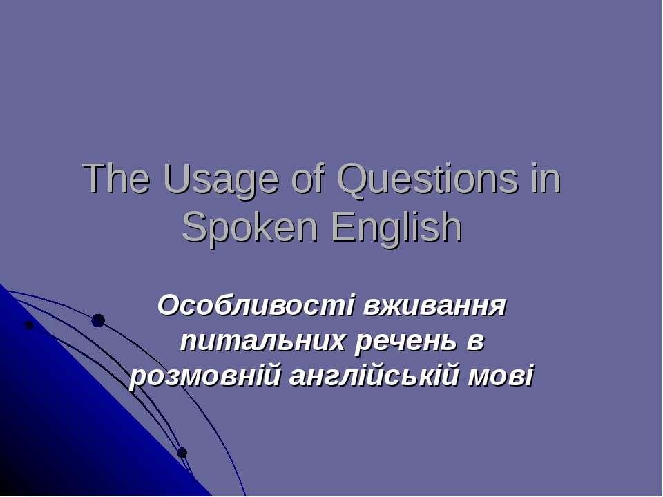 The Usage of Questions in Spoken English Особливості вживання питальних речен...