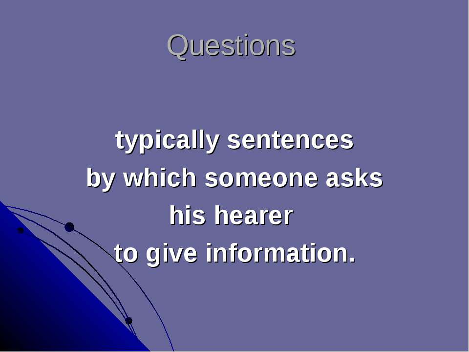 Questions typically sentences by which someone asks his hearer to give inform...