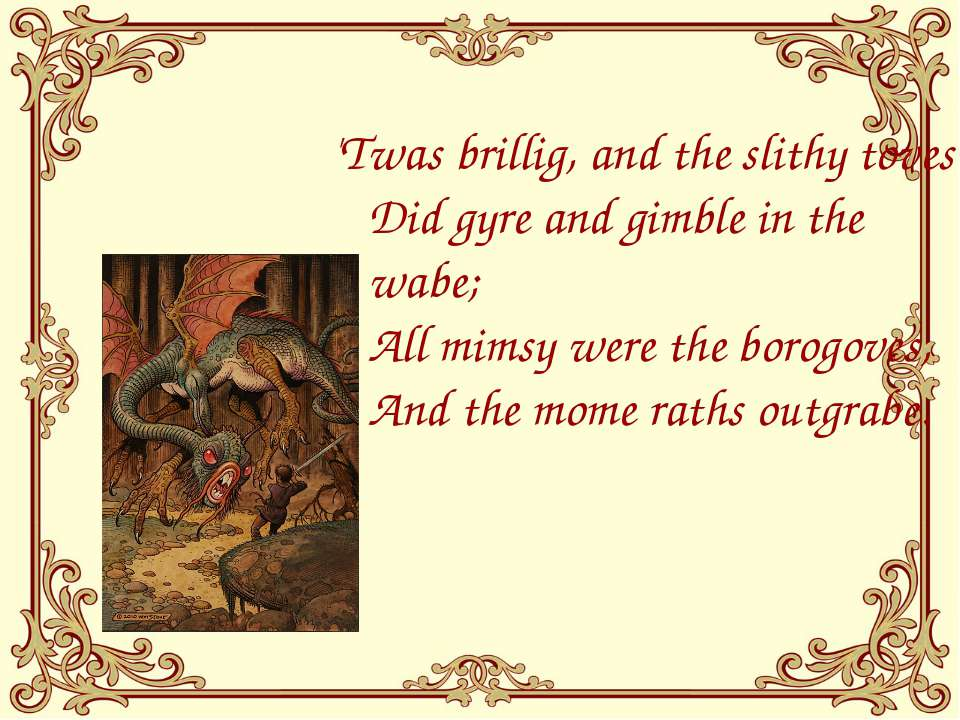 'Twas brillig, and the slithy toves Did gyre and gimble in the wabe; All mims...