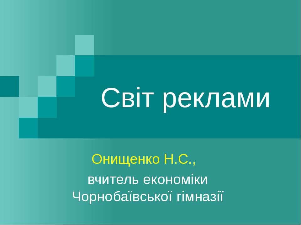 Світ реклами Онищенко Н.С., вчитель економіки Чорнобаївської гімназії