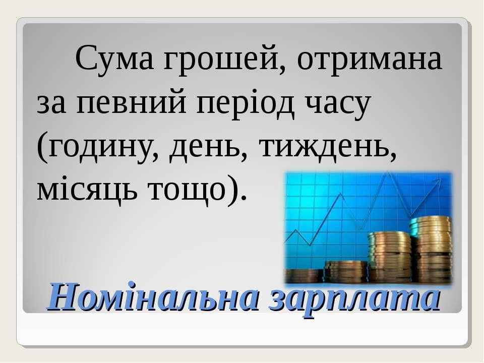 Номінальна зарплата Сума грошей, отримана за певний період часу (годину, день...