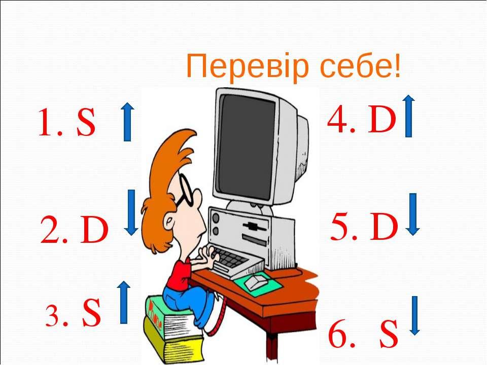 Перевір себе! 1. S 2. D 3. S 4. D 5. D 6. S