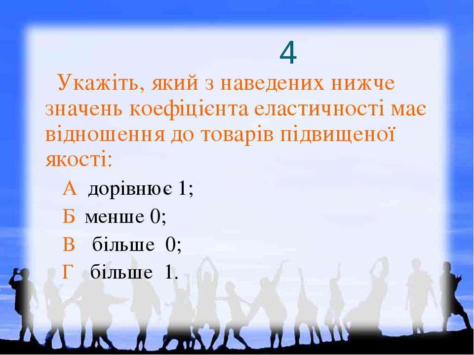 4 Укажіть, який з наведених нижче значень коефіцієнта еластичності має віднош...