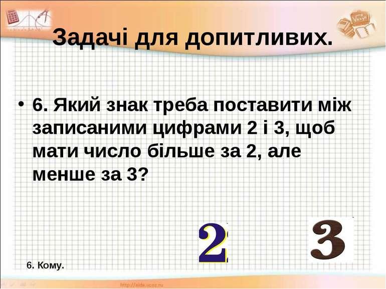 Задачі для допитливих. 6. Який знак треба поставити між записаними цифрами 2 ...