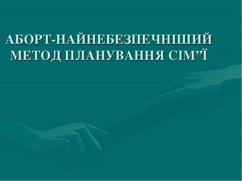 """АБОРТ-НАЙНЕБЕЗПЕЧНІШИЙ МЕТОД ПЛАНУВАННЯ СІМ""""Ї"""