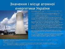Значення і місце атомної енергетики України Атомна енергетика(АЕ) – енергетик...