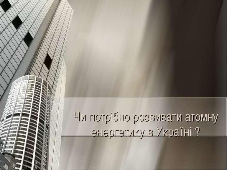 Чи потрібно розвивати атомну енергетику в Україні ?