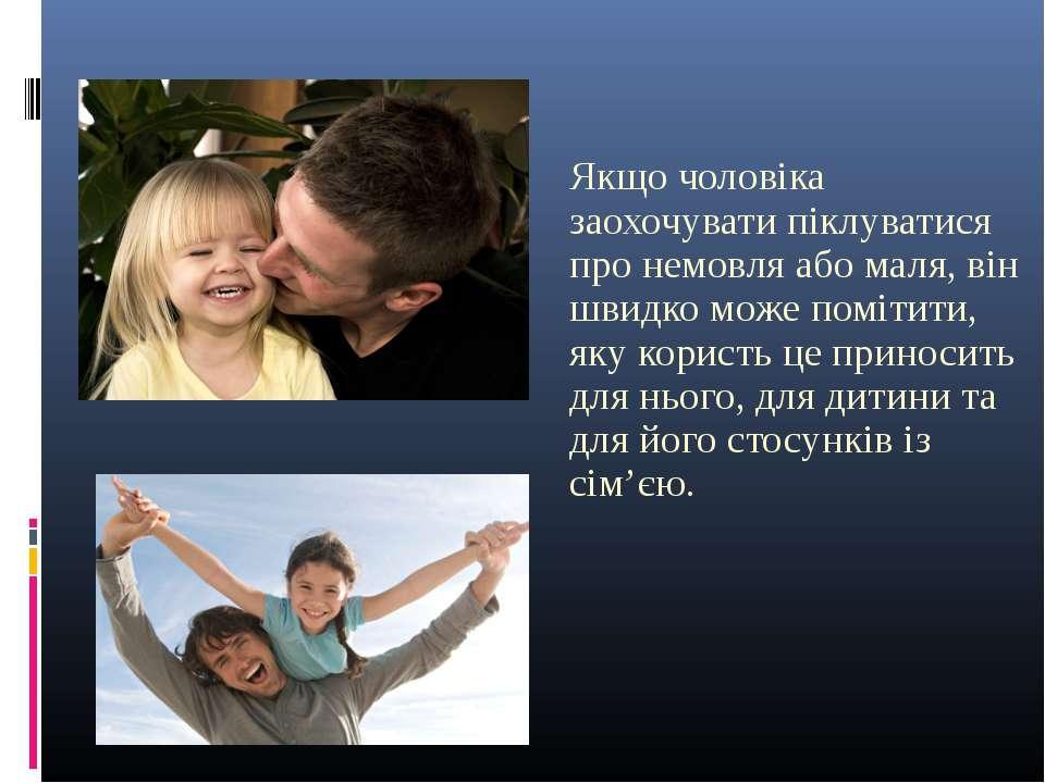 Якщо чоловіка заохочувати піклуватися про немовля або маля, він швидко може п...