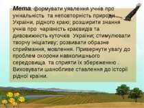Мета: формувати уявлення учнів про унікальність та неповторність природи Укра...