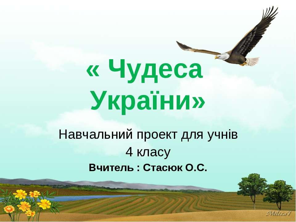 « Чудеса України» Навчальний проект для учнів 4 класу Вчитель : Стасюк О.С.