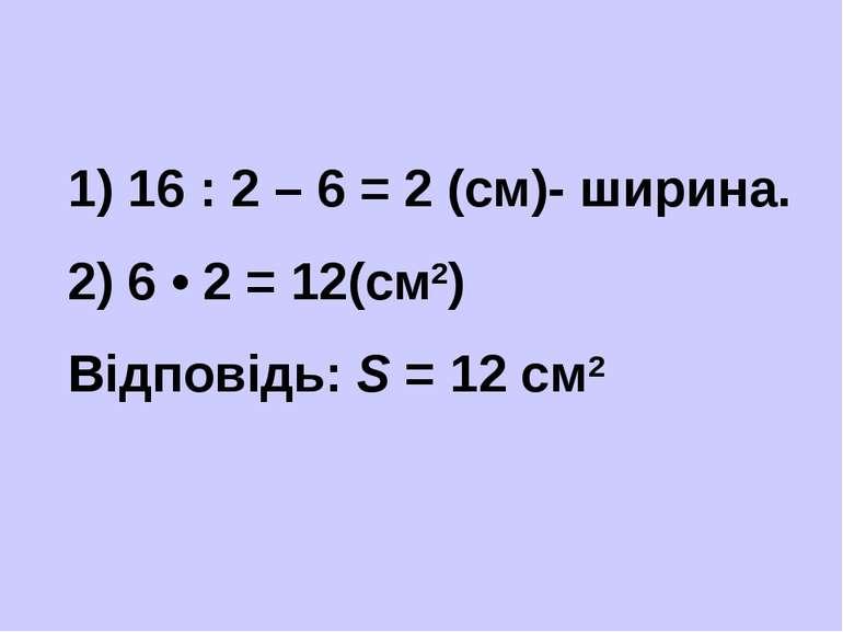 1) 16 : 2 – 6 = 2 (см)- ширина. 2) 6 • 2 = 12(см2) Відповідь: S = 12 см2