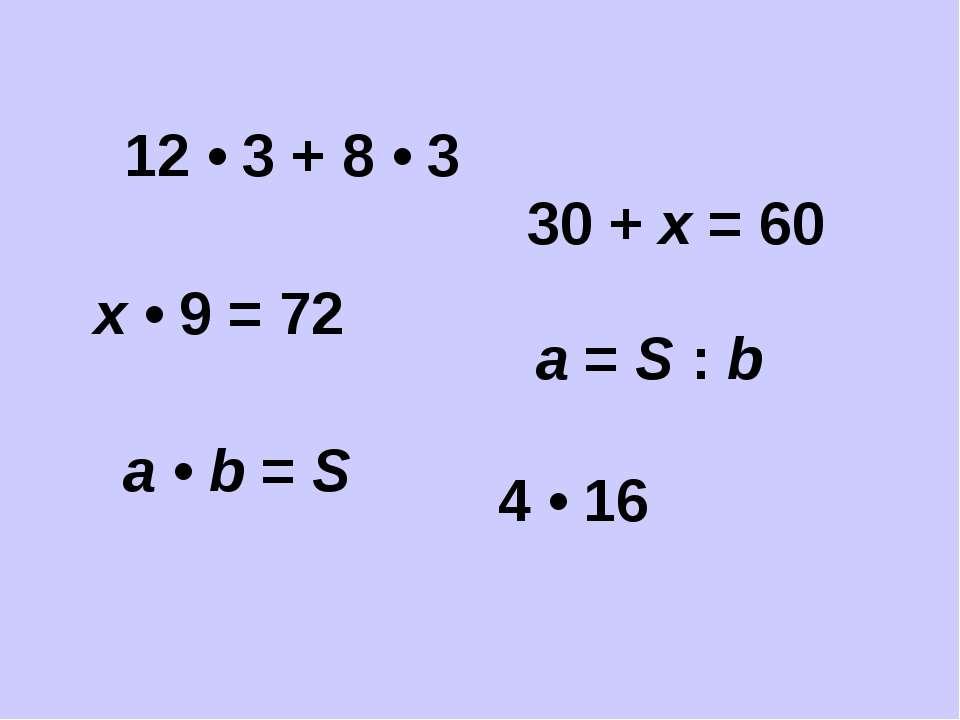 30 + х = 60 12 • 3 + 8 • 3 4 • 16 х • 9 = 72 а • b = S а = S : b