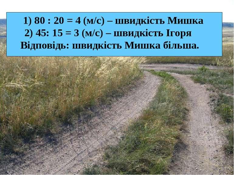 1) 80 : 20 = 4 (м/с) – швидкість Мишка 2) 45: 15 = 3 (м/с) – швидкість Ігоря ...