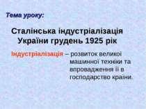 Сталінська індустріалізація України грудень 1925 рік Тема уроку: Індустріаліз...