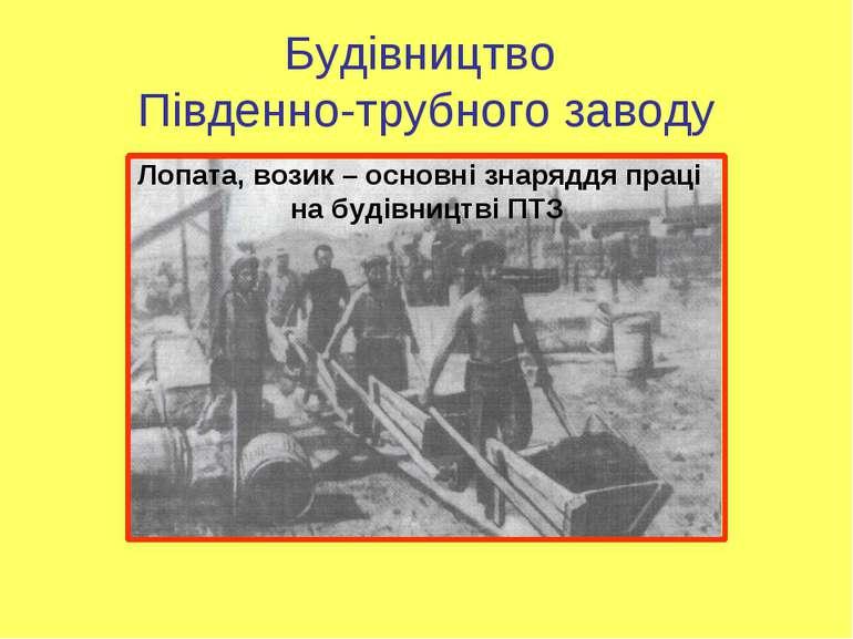Будівництво Південно-трубного заводу Лопата, возик – основні знаряддя праці н...