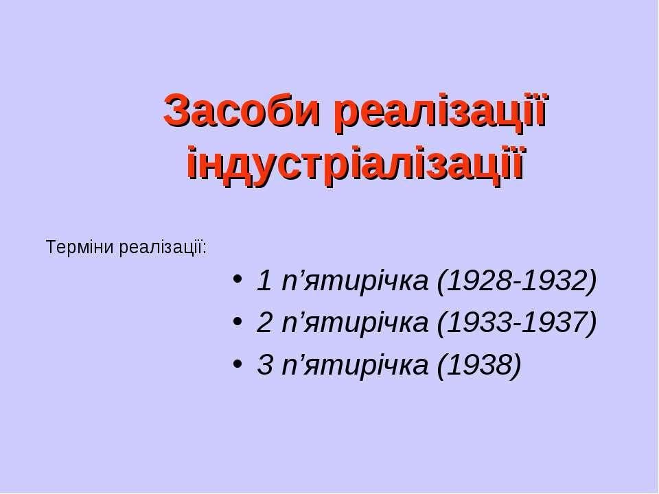 Засоби реалізації індустріалізації 1 п'ятирічка (1928-1932) 2 п'ятирічка (193...