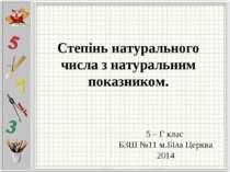 Степінь натурального числа з натуральним показником. 5 – Г клас БЗШ №11 м.Біл...