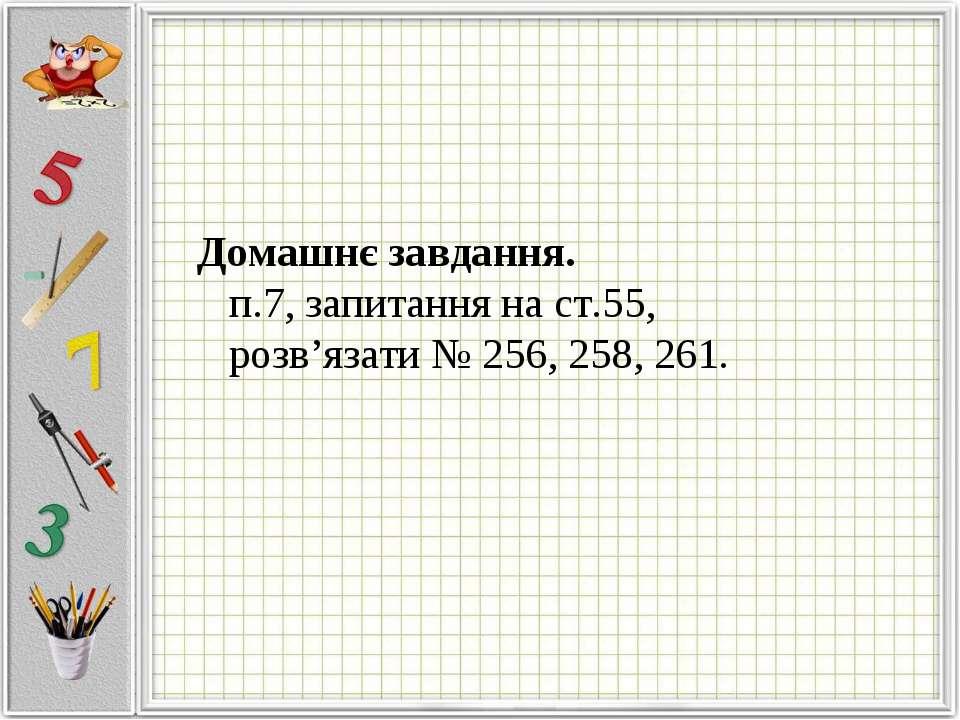 Домашнє завдання. п.7, запитання на ст.55, розв'язати № 256, 258, 261.